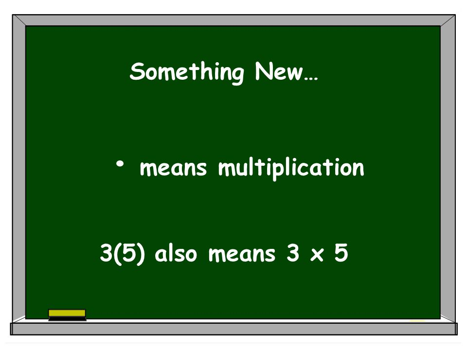 Something New… means multiplication 3(5) also means 3 x 5