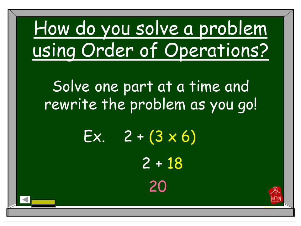 How do you solve a problem using Order of Operations? Solve one part at a time and rewrite the problem as you go! Ex. 2 + (3 x 6) 2 + 18 20