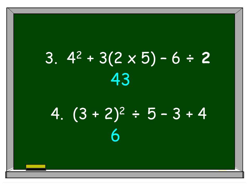 3. 4 2 + 3(2 x 5) – 6 ÷ 2 4. (3 + 2) 2 ÷ 5 – 3 + 4 43 6
