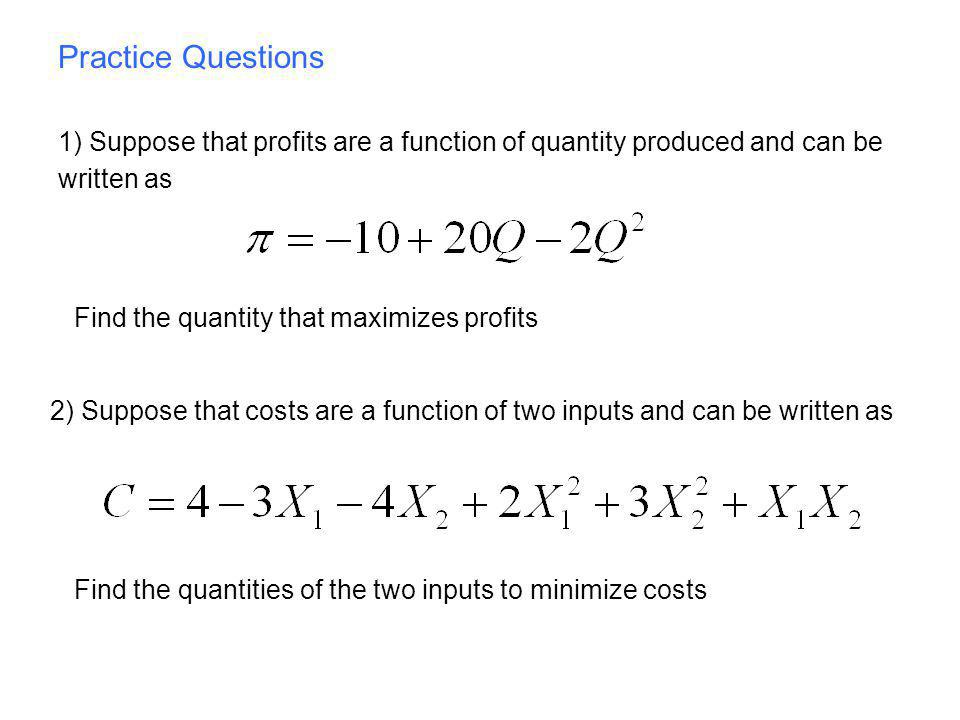 Practice Questions 1) Suppose that profits are a function of quantity produced and can be written as Find the quantity that maximizes profits 2) Suppose that costs are a function of two inputs and can be written as Find the quantities of the two inputs to minimize costs
