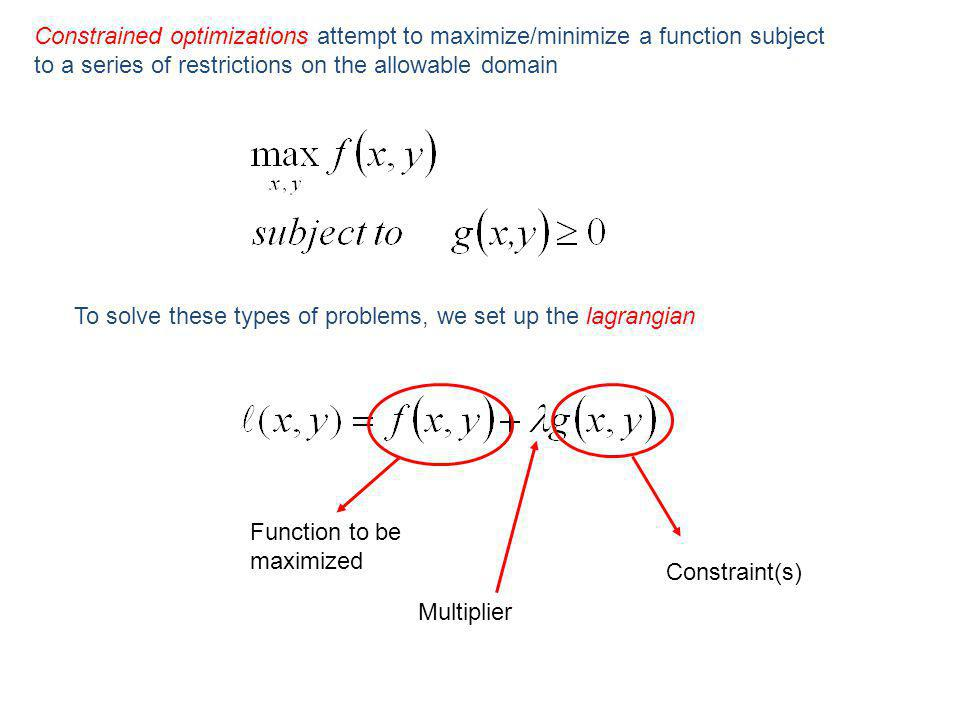 Constrained optimizations attempt to maximize/minimize a function subject to a series of restrictions on the allowable domain To solve these types of problems, we set up the lagrangian Function to be maximized Constraint(s) Multiplier