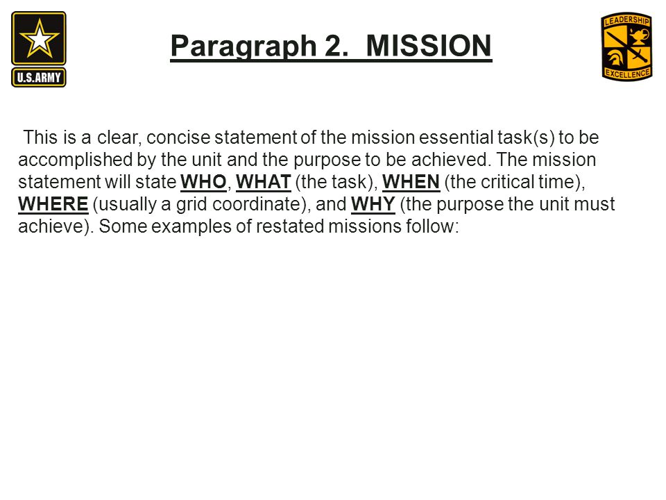 This is a clear, concise statement of the mission essential task(s) to be accomplished by the unit and the purpose to be achieved.