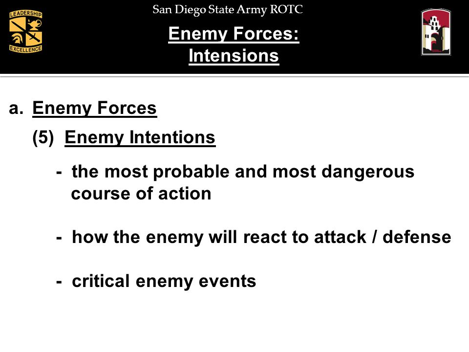 San Diego State Army ROTC Enemy Forces: Intensions a.Enemy Forces (5) Enemy Intentions - the most probable and most dangerous course of action - how t
