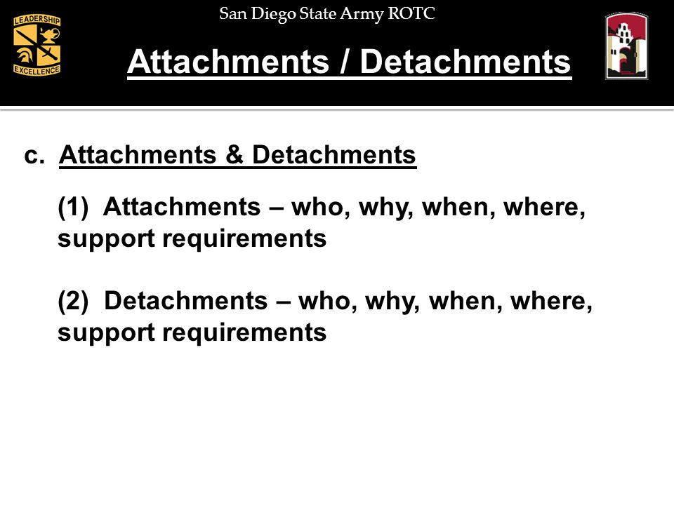 San Diego State Army ROTC Attachments / Detachments c. Attachments & Detachments (1) Attachments – who, why, when, where, support requirements (2) Det