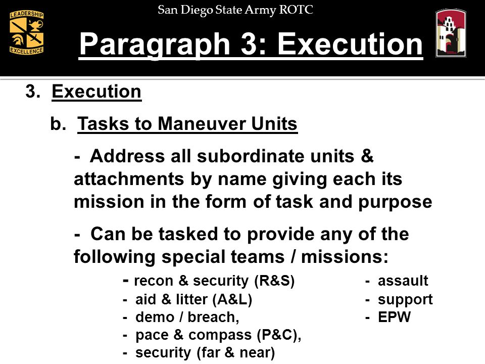 San Diego State Army ROTC Paragraph 3: Execution 3. Execution b. Tasks to Maneuver Units - Address all subordinate units & attachments by name giving