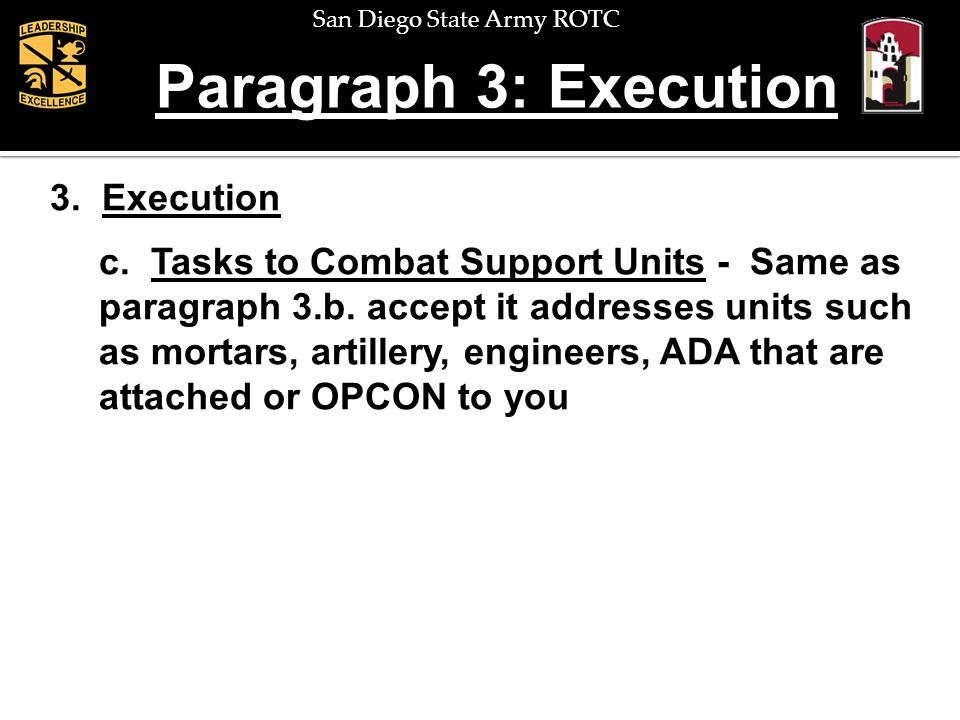 San Diego State Army ROTC Paragraph 3: Execution 3. Execution c. Tasks to Combat Support Units - Same as paragraph 3.b. accept it addresses units such