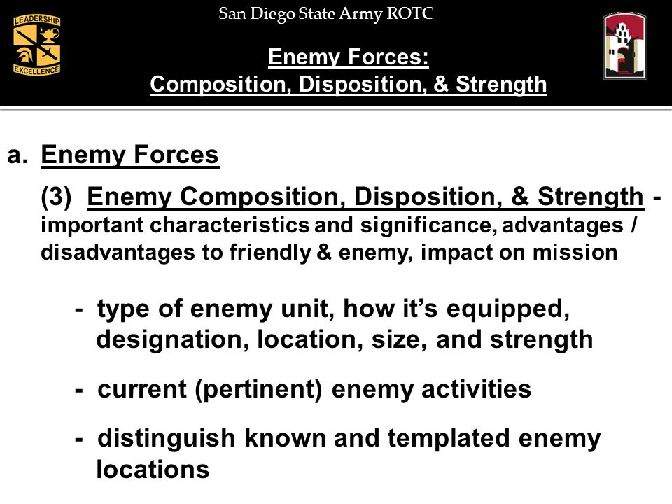 San Diego State Army ROTC Enemy Forces: Capabilities a.Enemy Forces (4) Enemy Capabilities – combat capability - range and orientation of direct / indirect fires - counter-attack forces - reserves - NBC - mobility / countermobility - ability to reposition