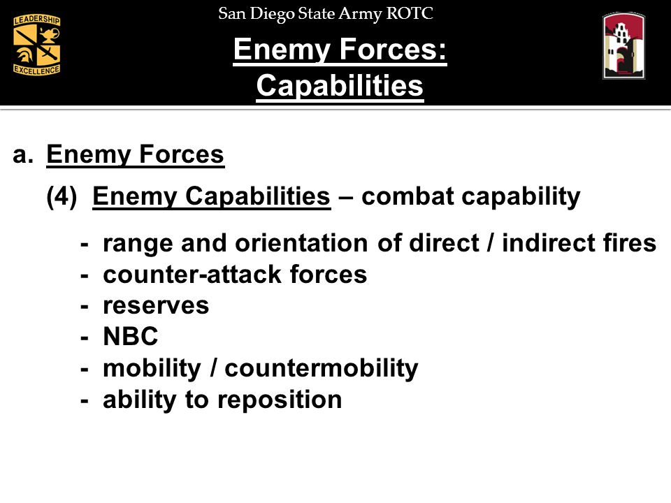 San Diego State Army ROTC Enemy Forces: Capabilities a.Enemy Forces (4) Enemy Capabilities – combat capability - range and orientation of direct / ind
