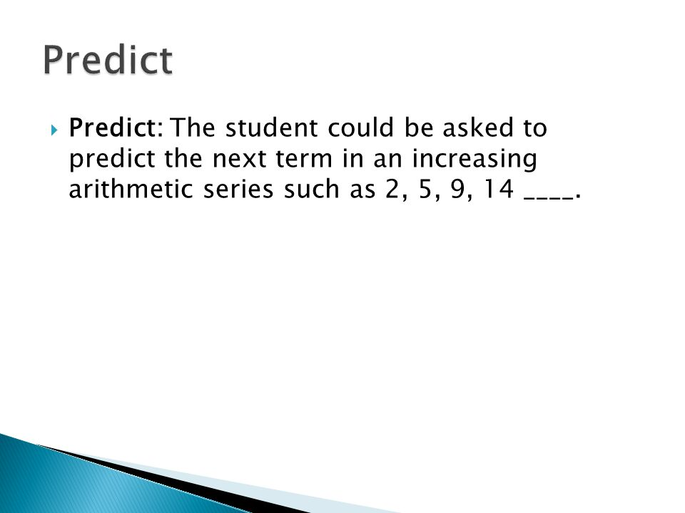 Predict: The student could be asked to predict the next term in an increasing arithmetic series such as 2, 5, 9, 14 ____.