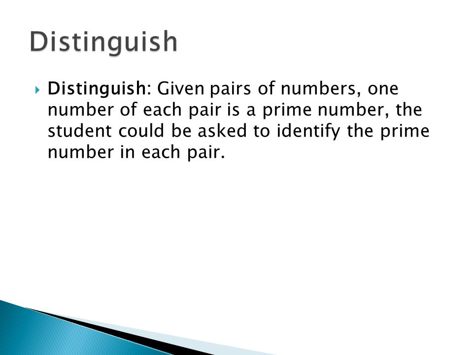 Distinguish: Given pairs of numbers, one number of each pair is a prime number, the student could be asked to identify the prime number in each pair.