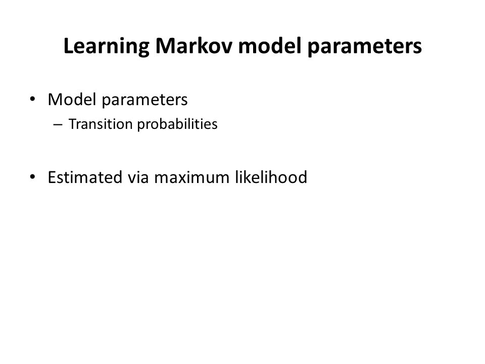 Learning Markov model parameters Model parameters – Transition probabilities Estimated via maximum likelihood
