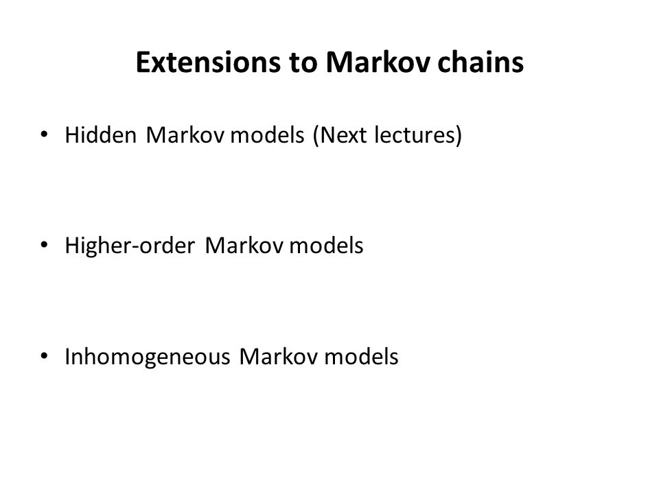 Extensions to Markov chains Hidden Markov models (Next lectures) Higher-order Markov models Inhomogeneous Markov models