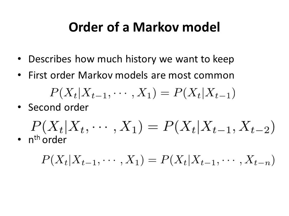 Order of a Markov model Describes how much history we want to keep First order Markov models are most common Second order n th order