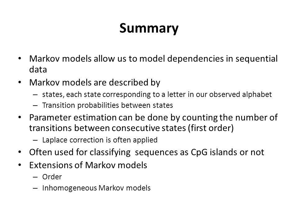 Summary Markov models allow us to model dependencies in sequential data Markov models are described by – states, each state corresponding to a letter in our observed alphabet – Transition probabilities between states Parameter estimation can be done by counting the number of transitions between consecutive states (first order) – Laplace correction is often applied Often used for classifying sequences as CpG islands or not Extensions of Markov models – Order – Inhomogeneous Markov models
