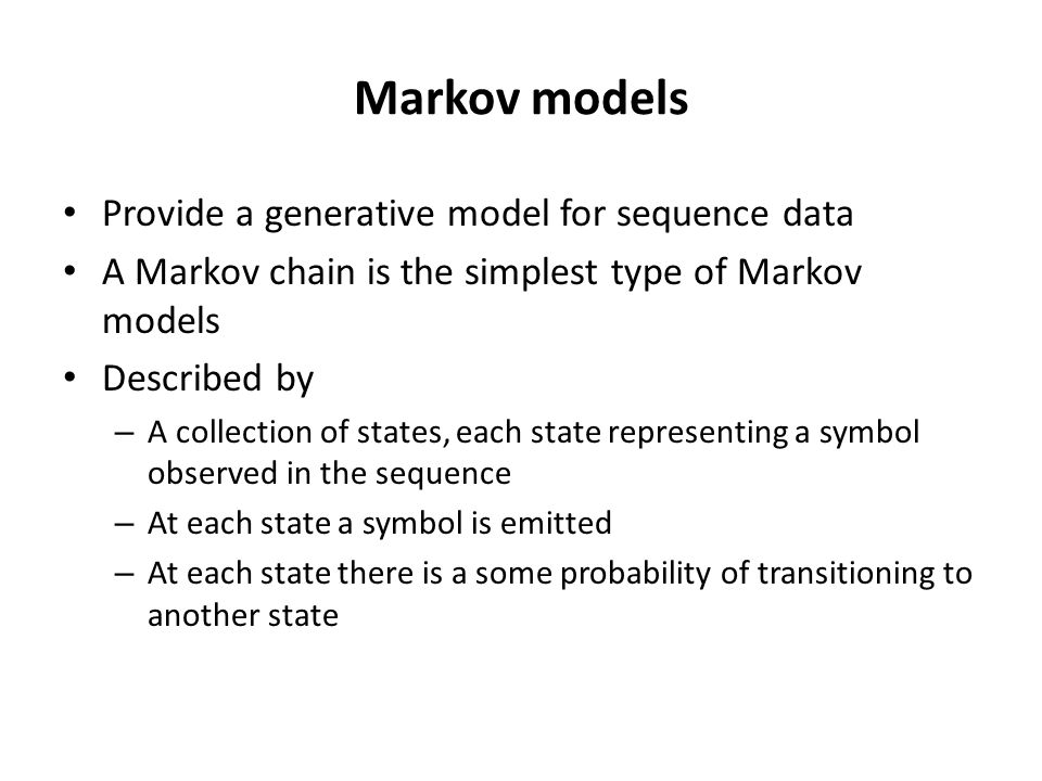 Markov models Provide a generative model for sequence data A Markov chain is the simplest type of Markov models Described by – A collection of states, each state representing a symbol observed in the sequence – At each state a symbol is emitted – At each state there is a some probability of transitioning to another state