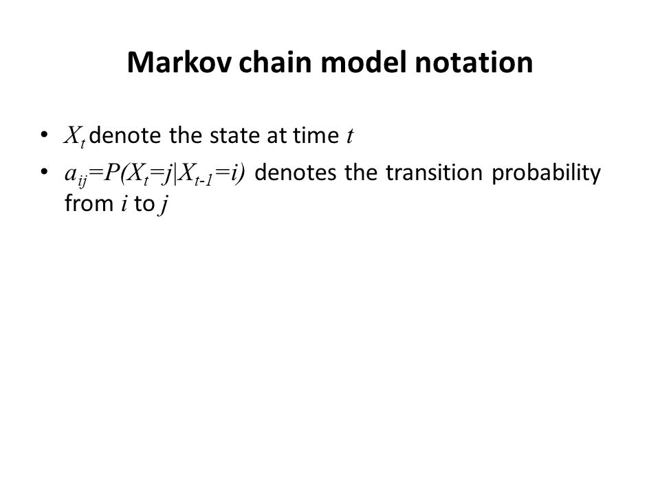 Markov chain model notation X t denote the state at time t a ij =P(X t =j|X t-1 =i) denotes the transition probability from i to j