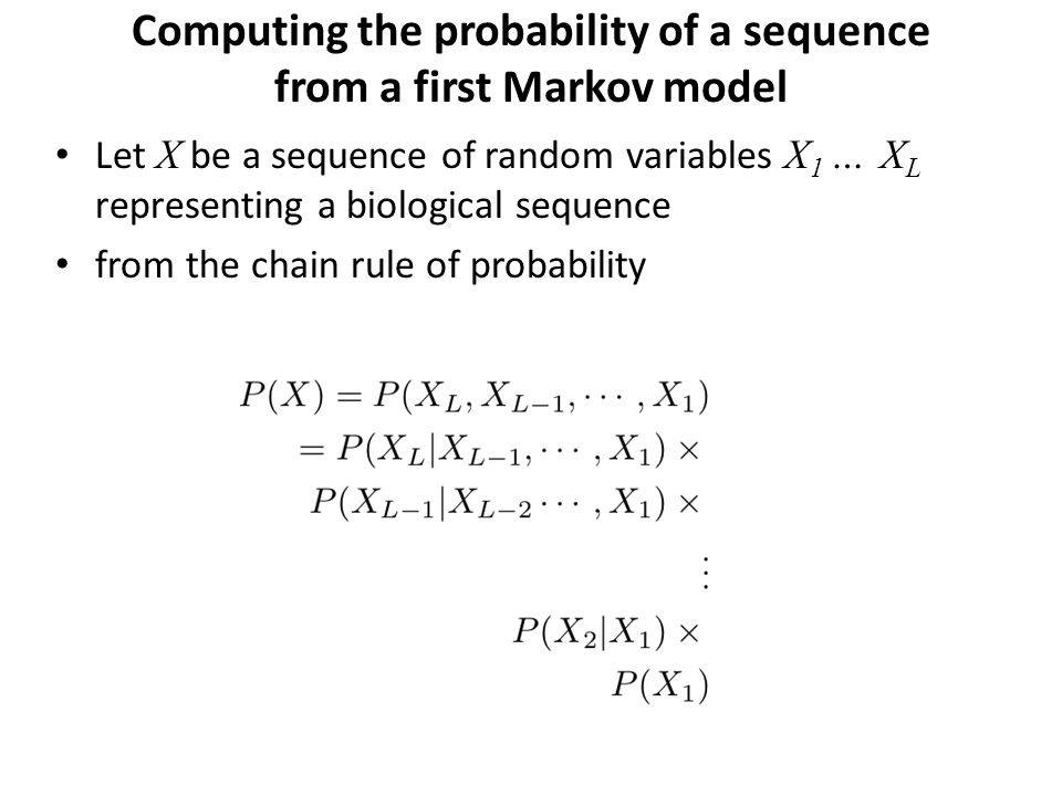 Computing the probability of a sequence from a first Markov model Let X be a sequence of random variables X 1 … X L representing a biological sequence from the chain rule of probability