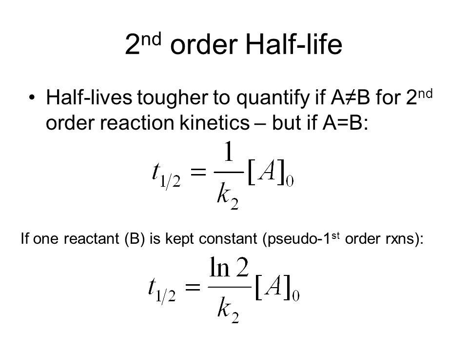 2 nd order Half-life Half-lives tougher to quantify if AB for 2 nd order reaction kinetics – but if A=B: If one reactant (B) is kept constant (pseudo-