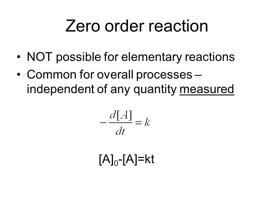 Zero order reaction NOT possible for elementary reactions Common for overall processes – independent of any quantity measured [A] 0 -[A]=kt