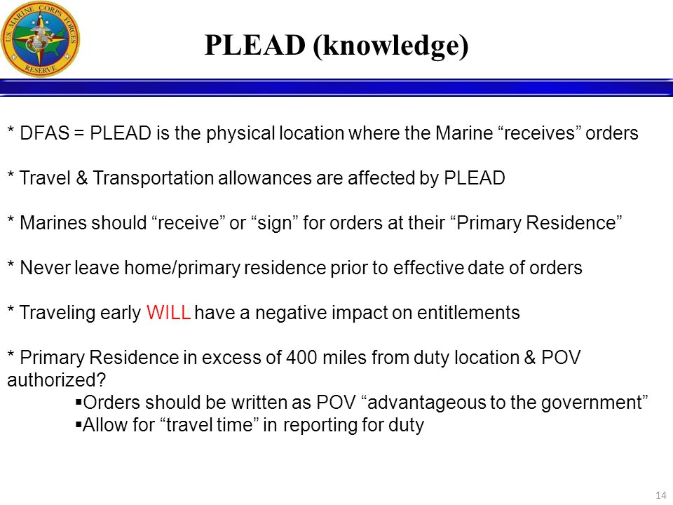 14 PLEAD (knowledge) * DFAS = PLEAD is the physical location where the Marine receives orders * Travel & Transportation allowances are affected by PLE