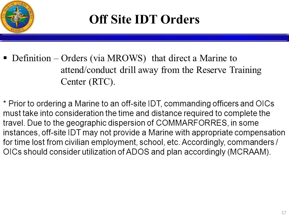 17 Off Site IDT Orders Definition – Orders (via MROWS) that direct a Marine to attend/conduct drill away from the Reserve Training Center (RTC). * Pri