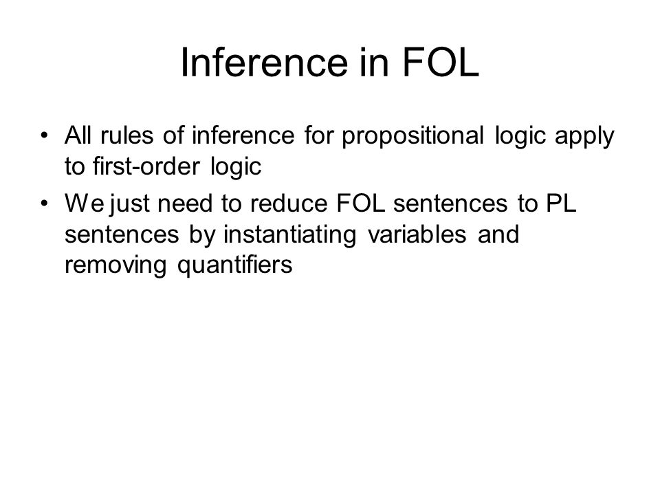 Inference in FOL All rules of inference for propositional logic apply to first-order logic We just need to reduce FOL sentences to PL sentences by ins