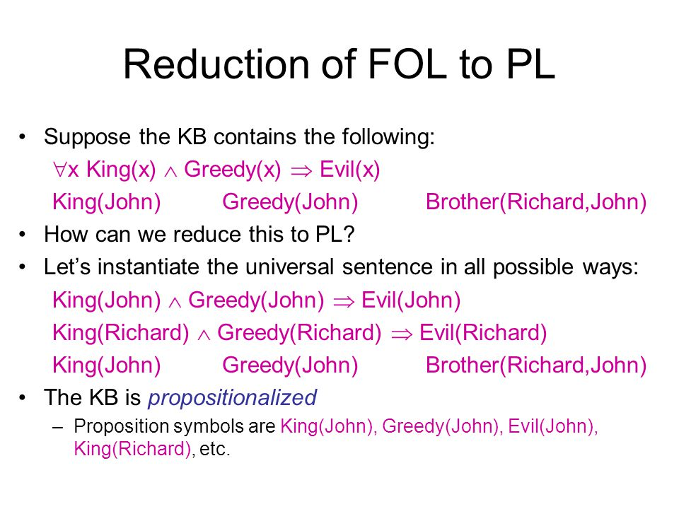 Reduction of FOL to PL Suppose the KB contains the following: x King(x) Greedy(x) Evil(x) King(John)Greedy(John)Brother(Richard,John) How can we reduc