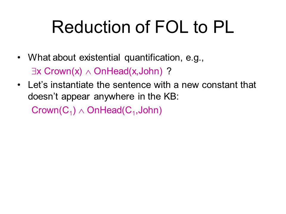 Reduction of FOL to PL What about existential quantification, e.g., x Crown(x) OnHead(x,John) ? Lets instantiate the sentence with a new constant that