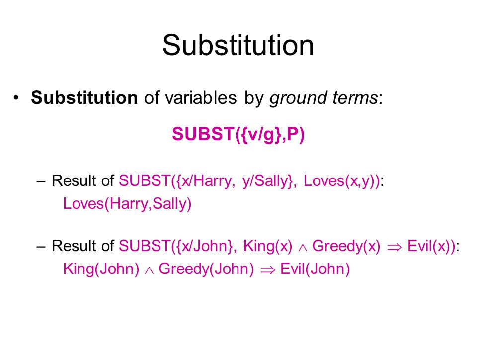Substitution Substitution of variables by ground terms: SUBST({v/g},P) –Result of SUBST({x/Harry, y/Sally}, Loves(x,y)): Loves(Harry,Sally) –Result of
