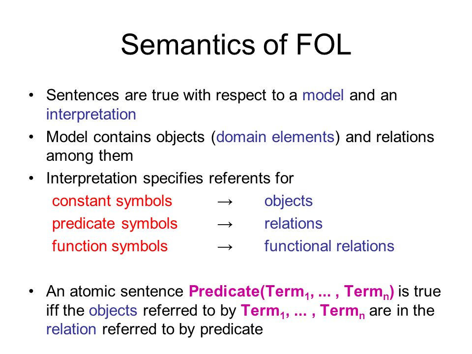 Semantics of FOL Sentences are true with respect to a model and an interpretation Model contains objects (domain elements) and relations among them In
