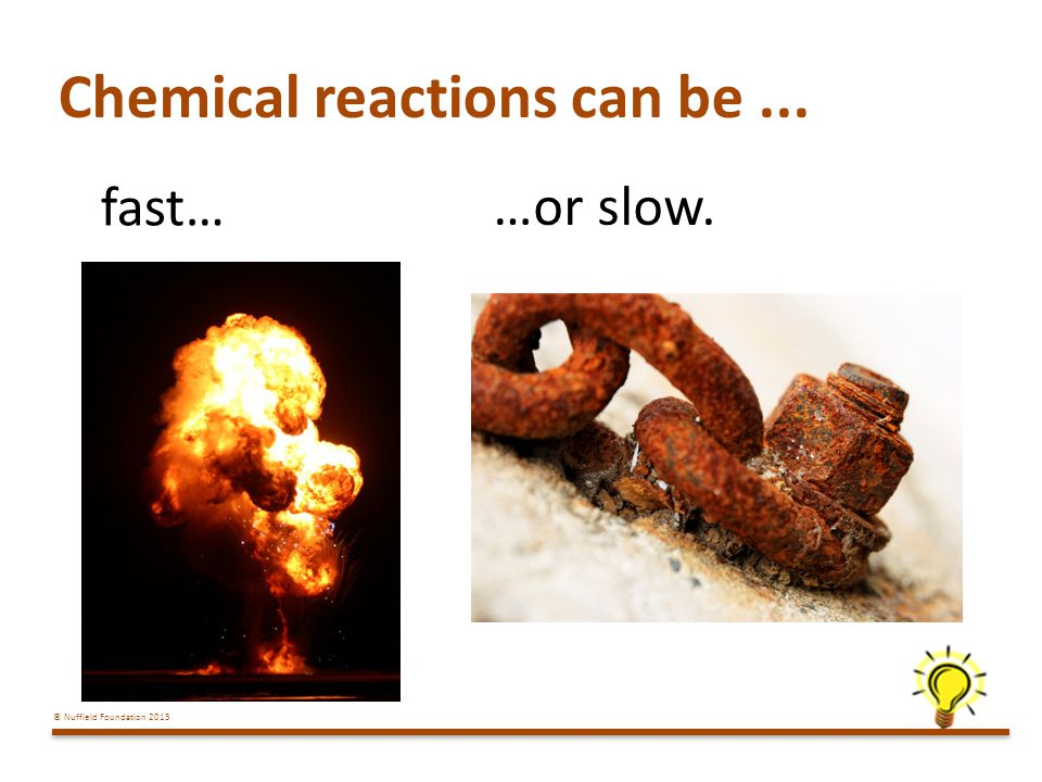 © Nuffield Foundation 2013 Chemical reactions can be... fast… …or slow.