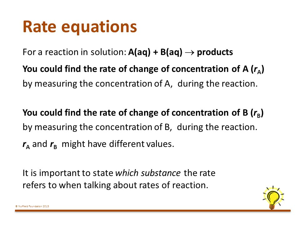 © Nuffield Foundation 2013 Rate equations For a reaction in solution: A(aq) + B(aq) products You could find the rate of change of concentration of A (r A ) by measuring the concentration of A, during the reaction.