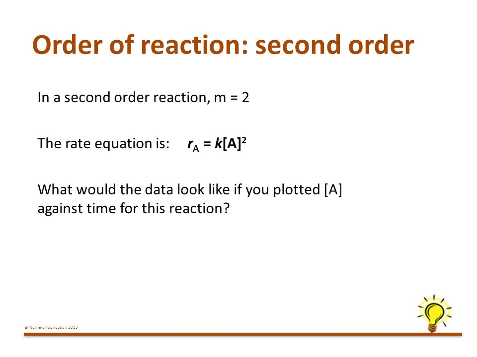 © Nuffield Foundation 2013 Order of reaction: second order In a second order reaction, m = 2 The rate equation is: r A = k[A] 2 What would the data look like if you plotted [A] against time for this reaction?