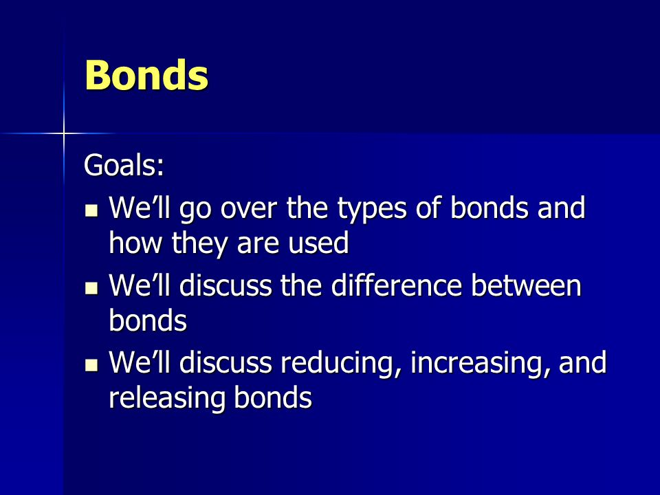Bonds Goals: Well go over the types of bonds and how they are used Well go over the types of bonds and how they are used Well discuss the difference between bonds Well discuss the difference between bonds Well discuss reducing, increasing, and releasing bonds Well discuss reducing, increasing, and releasing bonds