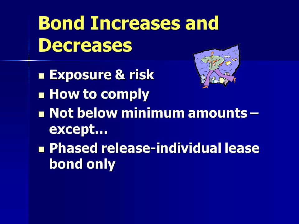Bond Increases and Decreases Exposure & risk Exposure & risk How to comply How to comply Not below minimum amounts – except… Not below minimum amounts – except… Phased release-individual lease bond only Phased release-individual lease bond only