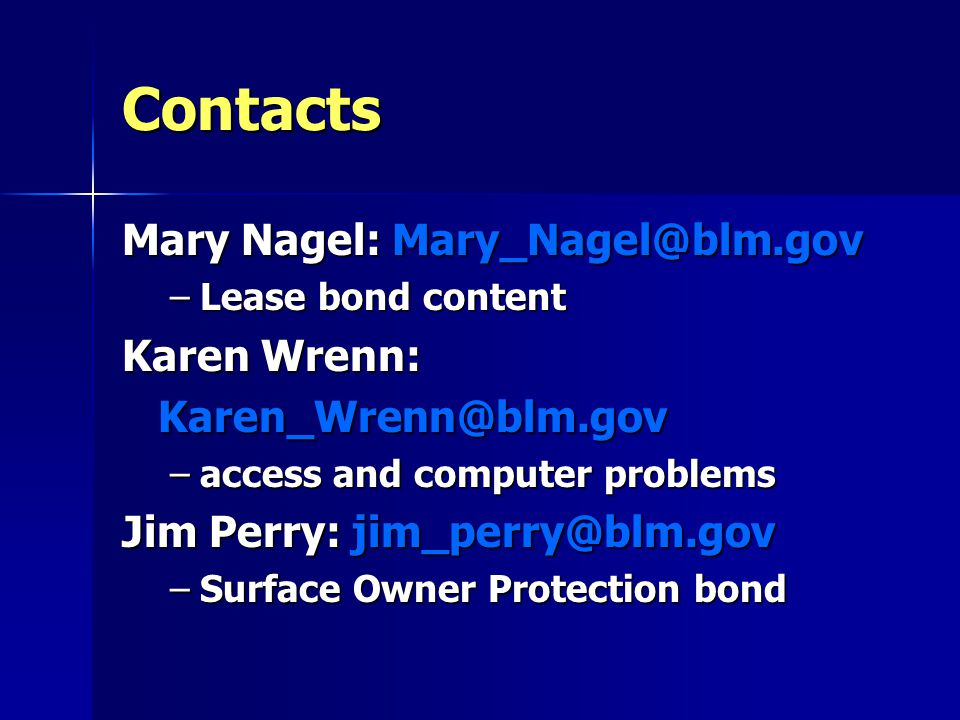 Contacts Mary Nagel: Mary_Nagel@blm.gov –Lease bond content Karen Wrenn: Karen_Wrenn@blm.gov –access and computer problems Jim Perry: jim_perry@blm.gov –Surface Owner Protection bond