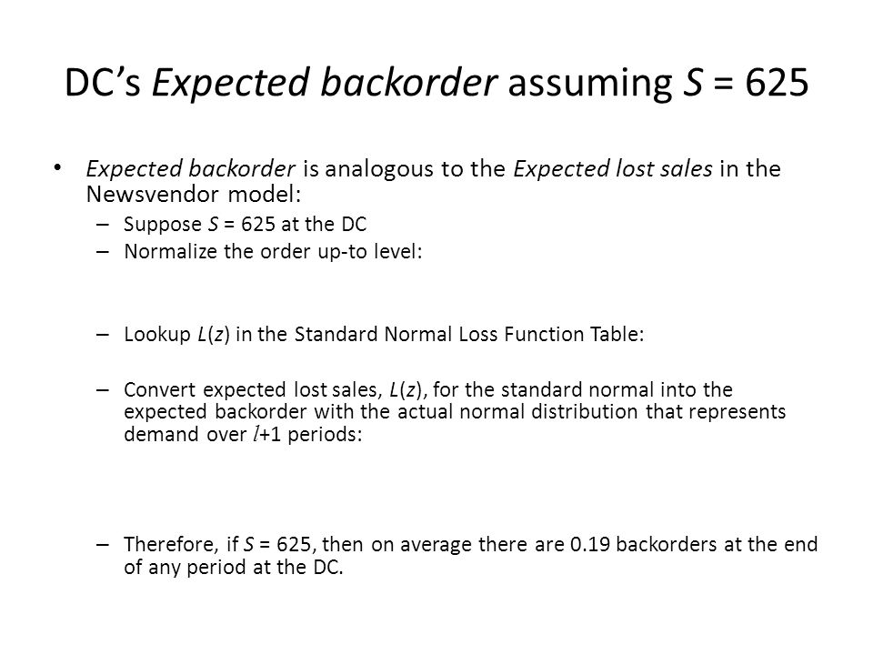 DCs Expected backorder assuming S = 625 Expected backorder is analogous to the Expected lost sales in the Newsvendor model: – Suppose S = 625 at the D