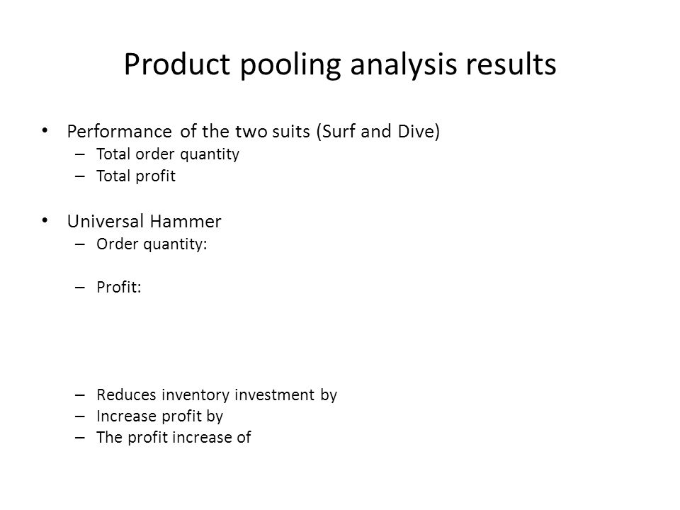 Product pooling analysis results Performance of the two suits (Surf and Dive) – Total order quantity – Total profit Universal Hammer – Order quantity: