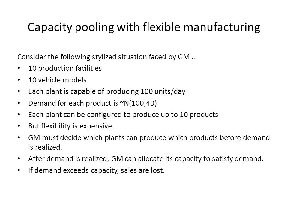 Capacity pooling with flexible manufacturing Consider the following stylized situation faced by GM … 10 production facilities 10 vehicle models Each p