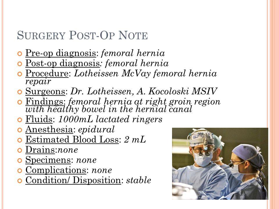 S URGERY P OST -O P N OTE Pre-op diagnosis: femoral hernia Post-op diagnosis : femoral hernia Procedure: Lotheissen McVay femoral hernia repair Surgeo