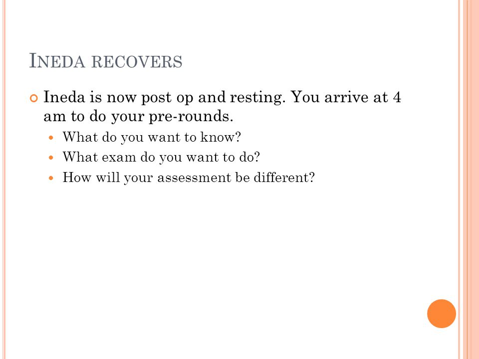 I NEDA RECOVERS Ineda is now post op and resting. You arrive at 4 am to do your pre-rounds. What do you want to know? What exam do you want to do? How