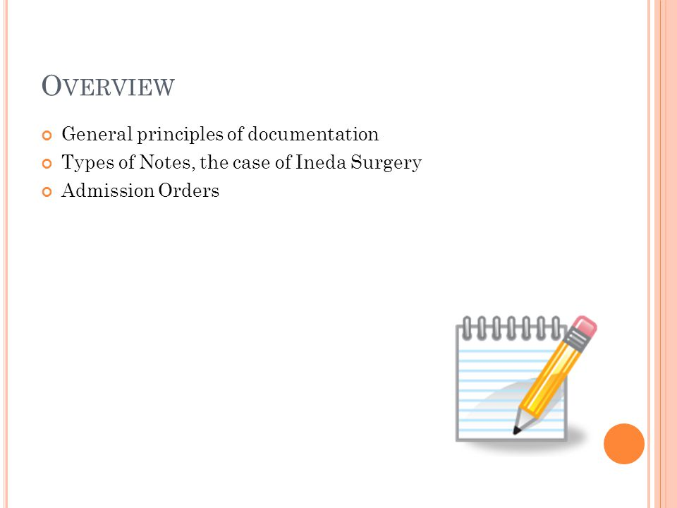 O VERVIEW General principles of documentation Types of Notes, the case of Ineda Surgery Admission Orders