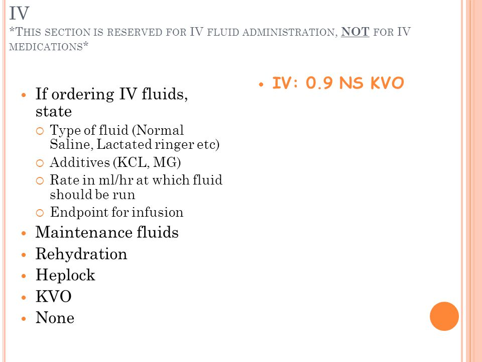 IV *T HIS SECTION IS RESERVED FOR IV FLUID ADMINISTRATION, NOT FOR IV MEDICATIONS * If ordering IV fluids, state Type of fluid (Normal Saline, Lactate