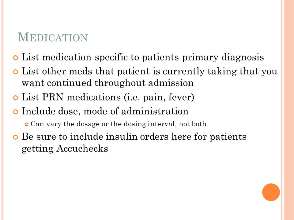 M EDICATION List medication specific to patients primary diagnosis List other meds that patient is currently taking that you want continued throughout