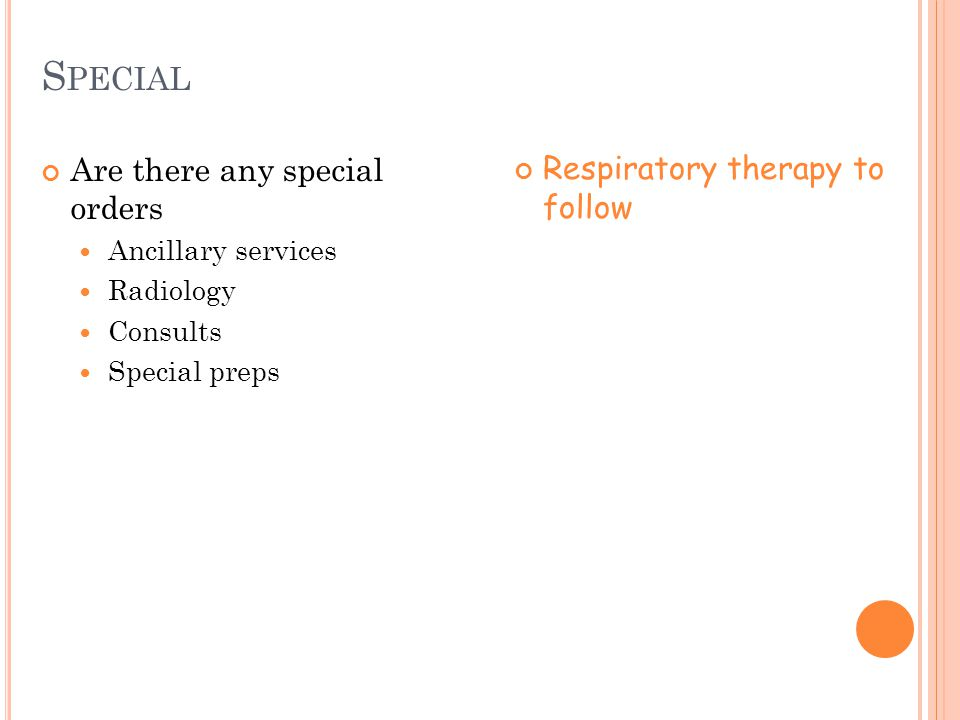 S PECIAL Are there any special orders Ancillary services Radiology Consults Special preps Respiratory therapy to follow
