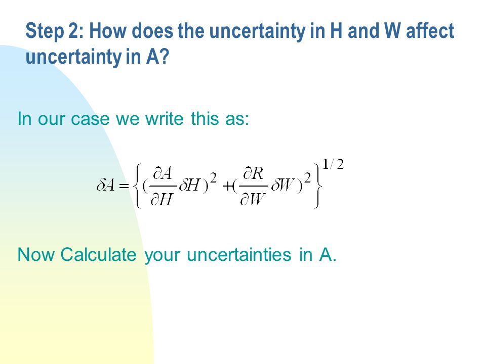 Step 2: How does the uncertainty in H and W affect uncertainty in A? In our case we write this as: Now Calculate your uncertainties in A.