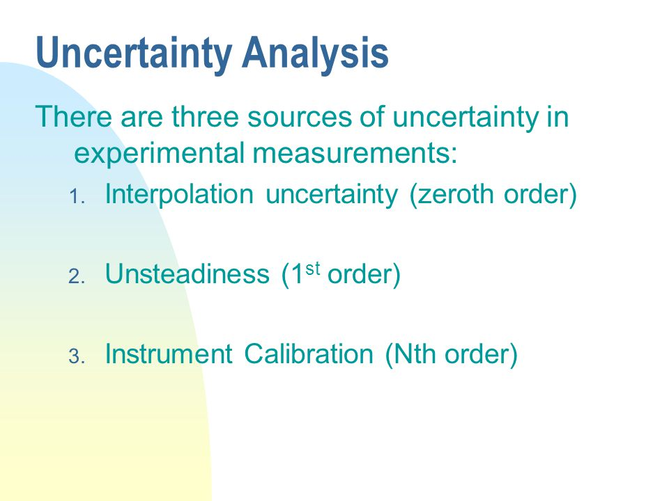 Uncertainty Analysis There are three sources of uncertainty in experimental measurements: 1. Interpolation uncertainty (zeroth order) 2. Unsteadiness