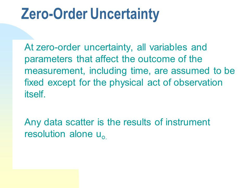 Zero-Order Uncertainty At zero-order uncertainty, all variables and parameters that affect the outcome of the measurement, including time, are assumed