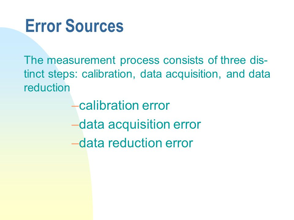 Error Sources The measurement process consists of three dis- tinct steps: calibration, data acquisition, and data reduction –calibration error –data a