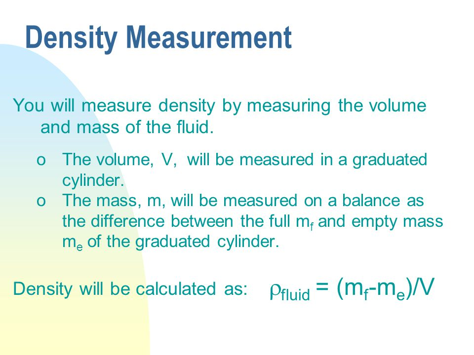 Density Measurement You will measure density by measuring the volume and mass of the fluid. oThe volume, V, will be measured in a graduated cylinder.